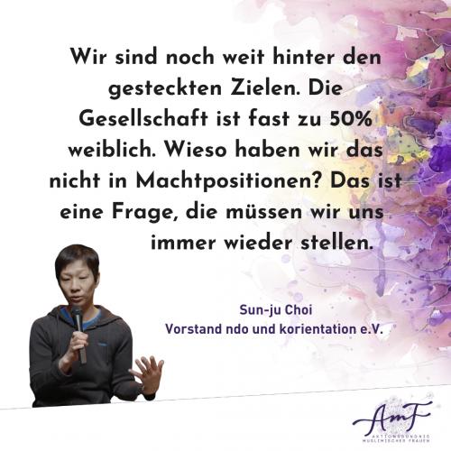 """Wir sind noch weit hinter den gesteckten Zielen. Die Gesellschaft ist fast zu 50 weiblich. Wieso haben wir das nicht in Machtpositionen? Das ist eine Frage, die müssen wir uns immer wieder stellen."""" Zitat von Sun-ju Choi, Vorstand ndo und korientation e.V."""