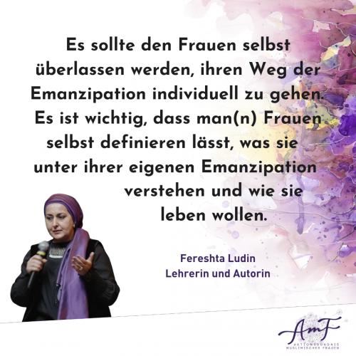 """: """"Es sollte den Frauen selbst überlassen werden, ihren Weg der Emanzipation individuell zu gehen. Es ist wichtig, dass man(n) Frauen selbst definieren lässt, was sie unter ihrer eigenen Emanzipation verstehen und wie sie leben wollen"""", sage Lehrerin und Autorin Fereshta Ludin."""