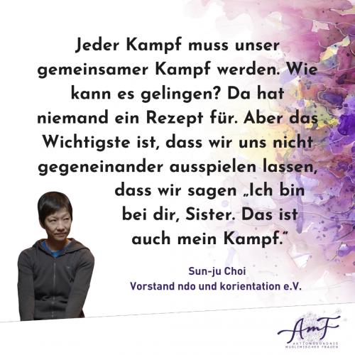 """""""Jeder Kampf muss unser gemeinsamer Kampf werden,"""" erklärt Sun-ju Choi, Vorstand ndo und korientation e.V. """"Wie kann es gelingen? Da hat niemand ein Rezept für. Aber das Wichtigste ist, dass wir uns nicht gegeneinander ausspielen lassen, dass wir sagen >Ich bin bei dir Sister. Das ist auch mein Kampf."""