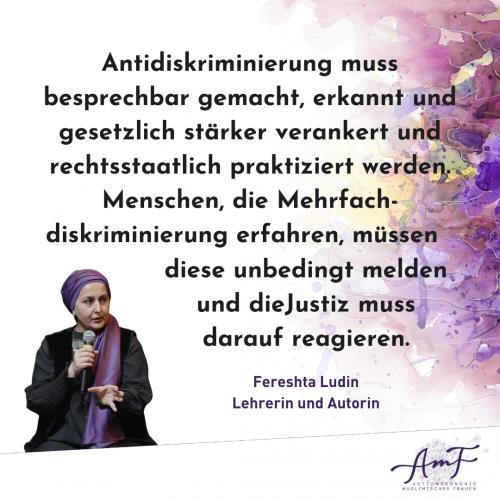 """""""Antidiskriminierung muss besprechbar gemacht, erkannt und gesetzlich stärker verankert und rechtsstaatlich praktiziert werden. Menschen, die Mehrfachdiskriminierung erfahren, müssen diese unbedingt melden und die Justiz muss darauf reagieren"""", erklärt Lehrerin und Autorin Fereshta Ludin."""